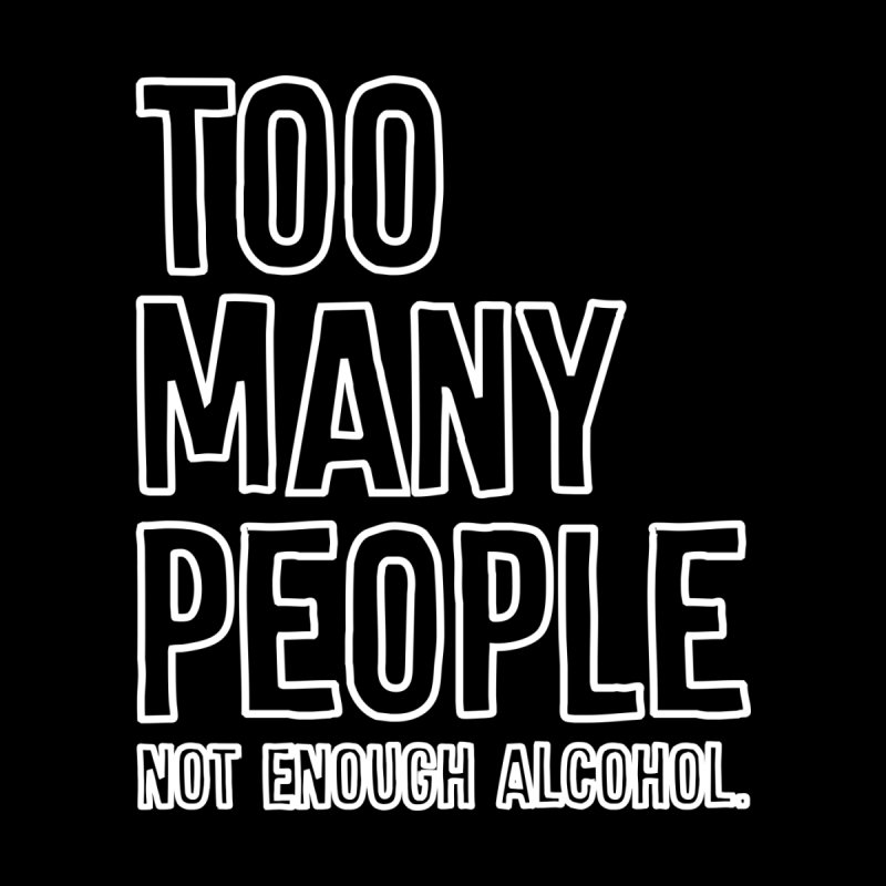Too Many People Not Enough Alcohol T-shirt   by Tee Panic T-Shirt Shop by Muzehack