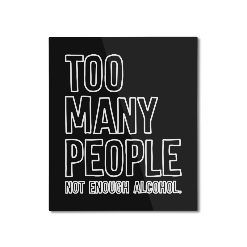 Too Many People Not Enough Alcohol T-shirt Home Mounted Aluminum Print by Tee Panic T-Shirt Shop by Muzehack