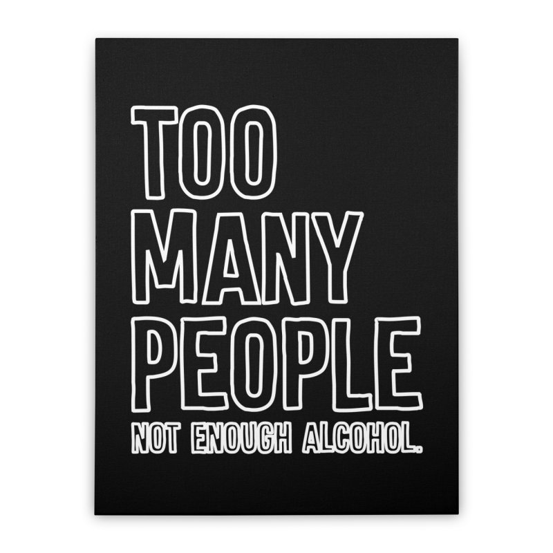 Too Many People Not Enough Alcohol T-shirt Home Stretched Canvas by Tee Panic T-Shirt Shop by Muzehack