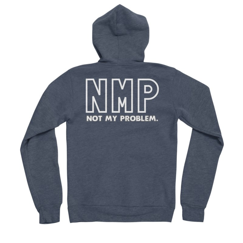 NMP NOT MY PROBLEM T-shirt Women's Sponge Fleece Zip-Up Hoody by Tee Panic T-Shirt Shop by Muzehack
