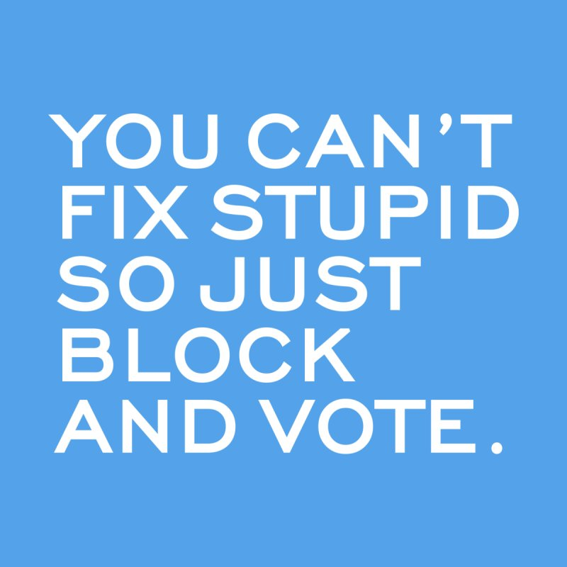 Can't Fix Stupid So Block And Vote T-shirt by Tee Panic T-Shirt Shop by Muzehack