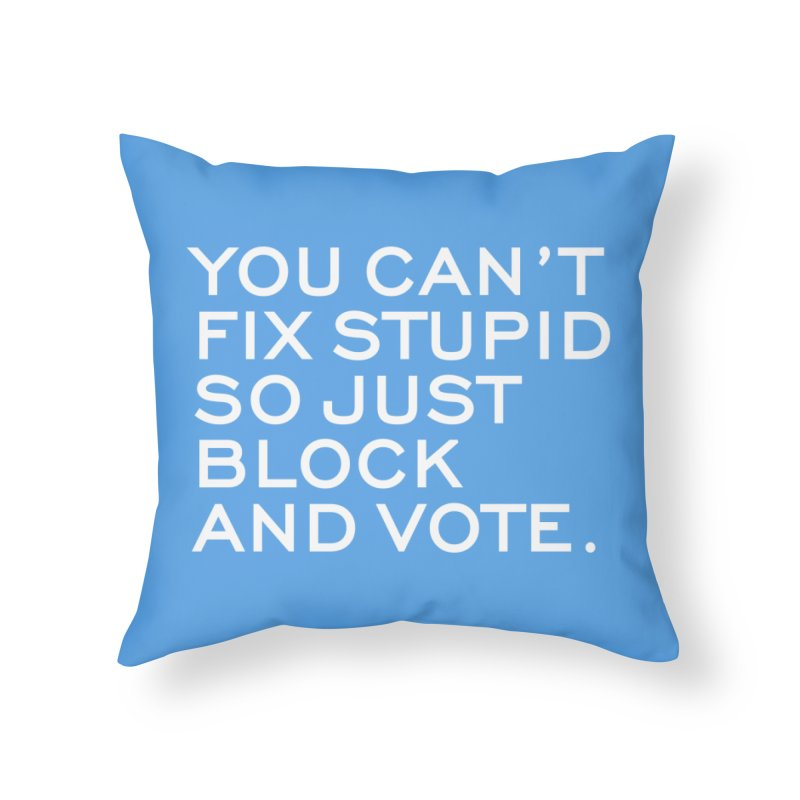 Can't Fix Stupid So Block And Vote T-shirt Home Throw Pillow by Tee Panic T-Shirt Shop by Muzehack