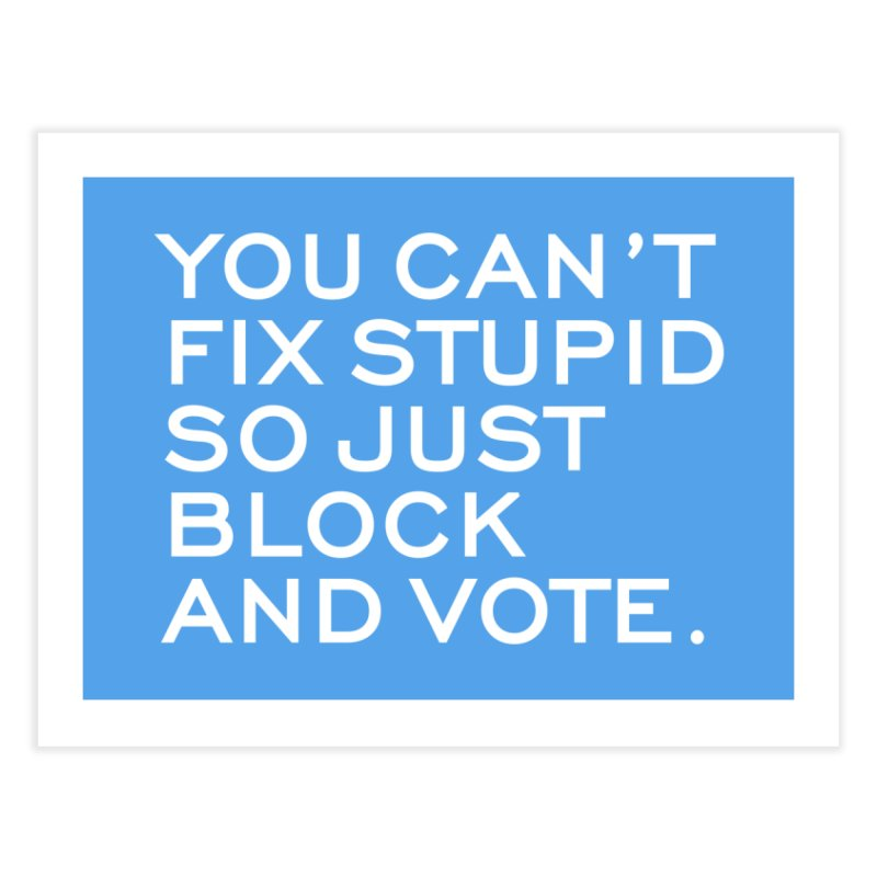 Can't Fix Stupid So Block And Vote T-shirt Home Fine Art Print by Tee Panic T-Shirt Shop by Muzehack
