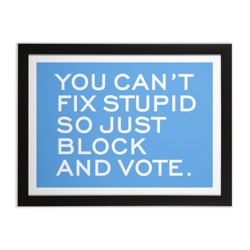Can't Fix Stupid So Block And Vote T-shirt Home Framed Fine Art Print by Tee Panic T-Shirt Shop by Muzehack