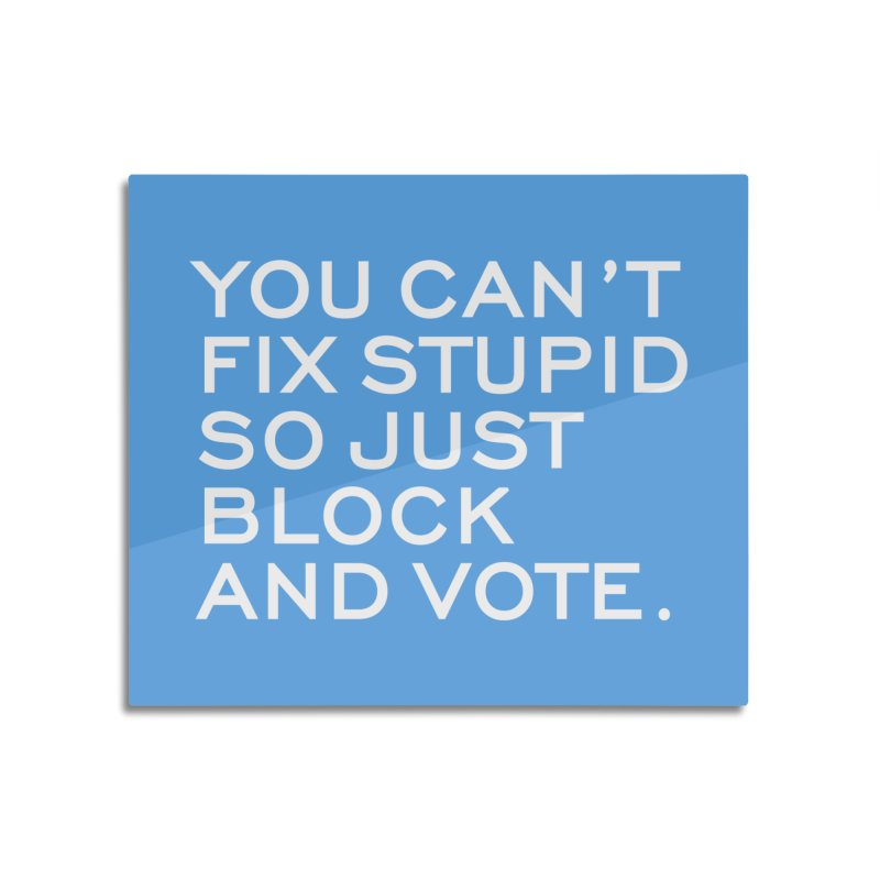 Can't Fix Stupid So Block And Vote T-shirt Home Mounted Aluminum Print by Tee Panic T-Shirt Shop by Muzehack