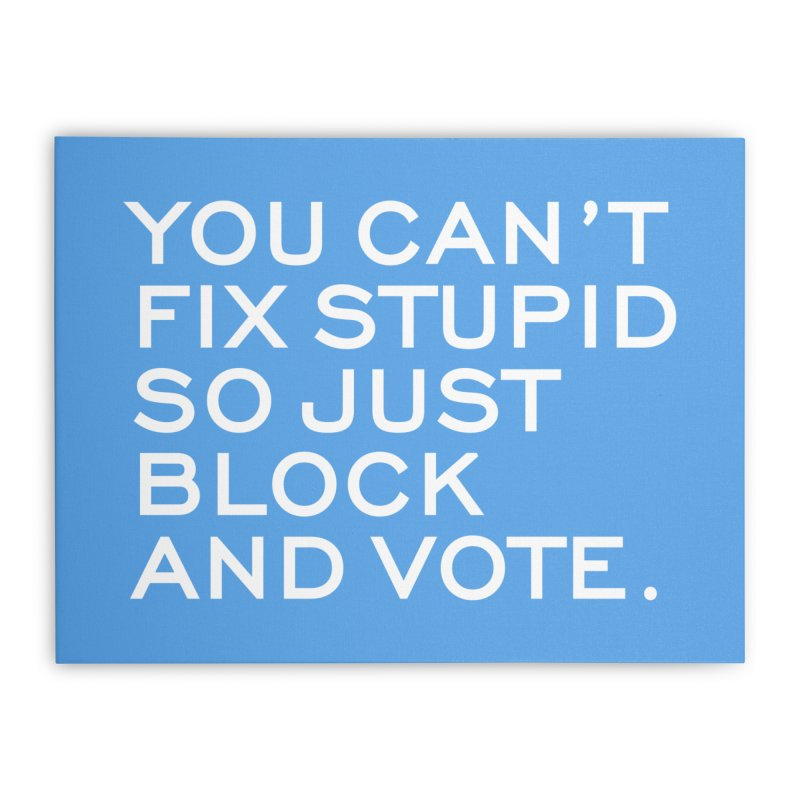 Can't Fix Stupid So Block And Vote T-shirt Home Stretched Canvas by Tee Panic T-Shirt Shop by Muzehack