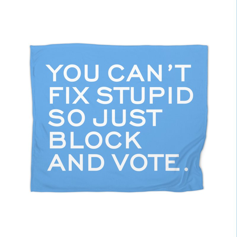Can't Fix Stupid So Block And Vote T-shirt Home Blanket by Tee Panic T-Shirt Shop by Muzehack