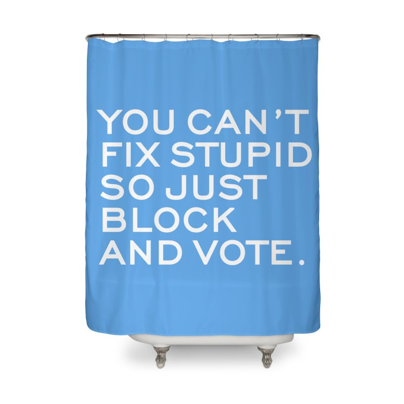 Can't Fix Stupid So Block And Vote T-shirt Home Shower Curtain by Tee Panic T-Shirt Shop by Muzehack