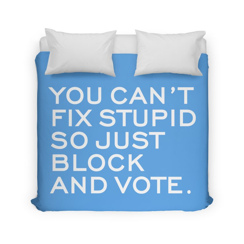 Can't Fix Stupid So Block And Vote T-shirt Home Duvet by Tee Panic T-Shirt Shop by Muzehack