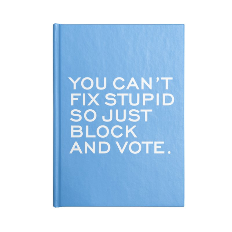 Can't Fix Stupid So Block And Vote T-shirt Accessories Notebook by Tee Panic T-Shirt Shop by Muzehack
