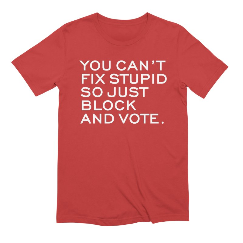 Can't Fix Stupid So Block And Vote T-shirt Men's Extra Soft T-Shirt by Tee Panic T-Shirt Shop by Muzehack