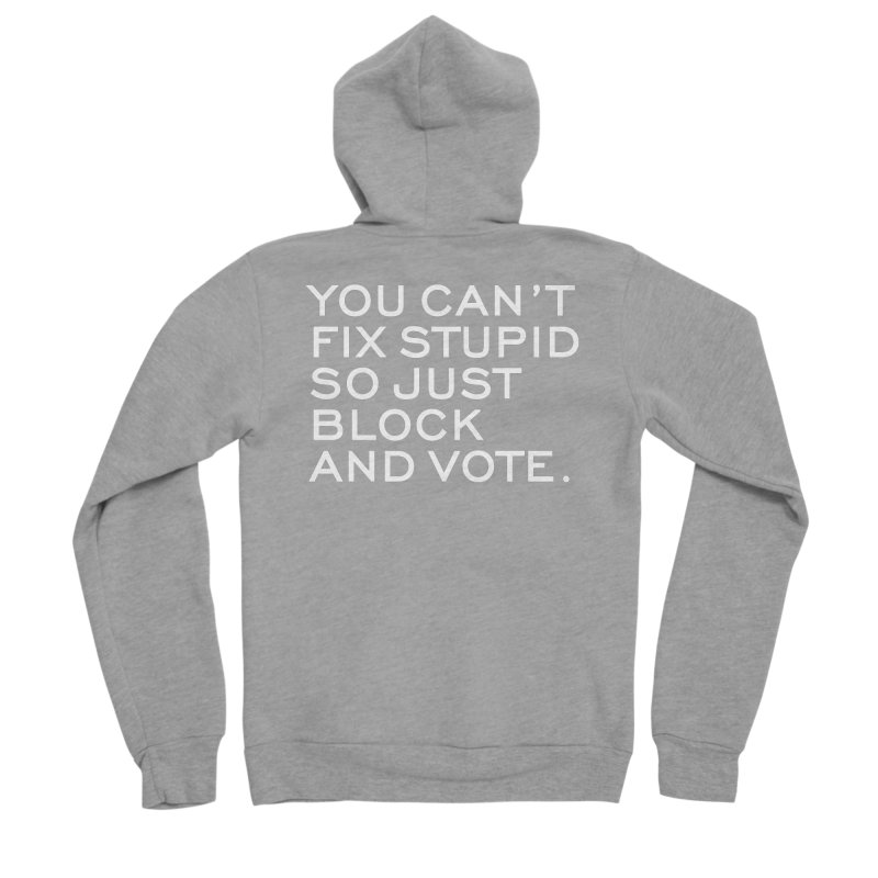 Can't Fix Stupid So Block And Vote T-shirt Men's Sponge Fleece Zip-Up Hoody by Tee Panic T-Shirt Shop by Muzehack