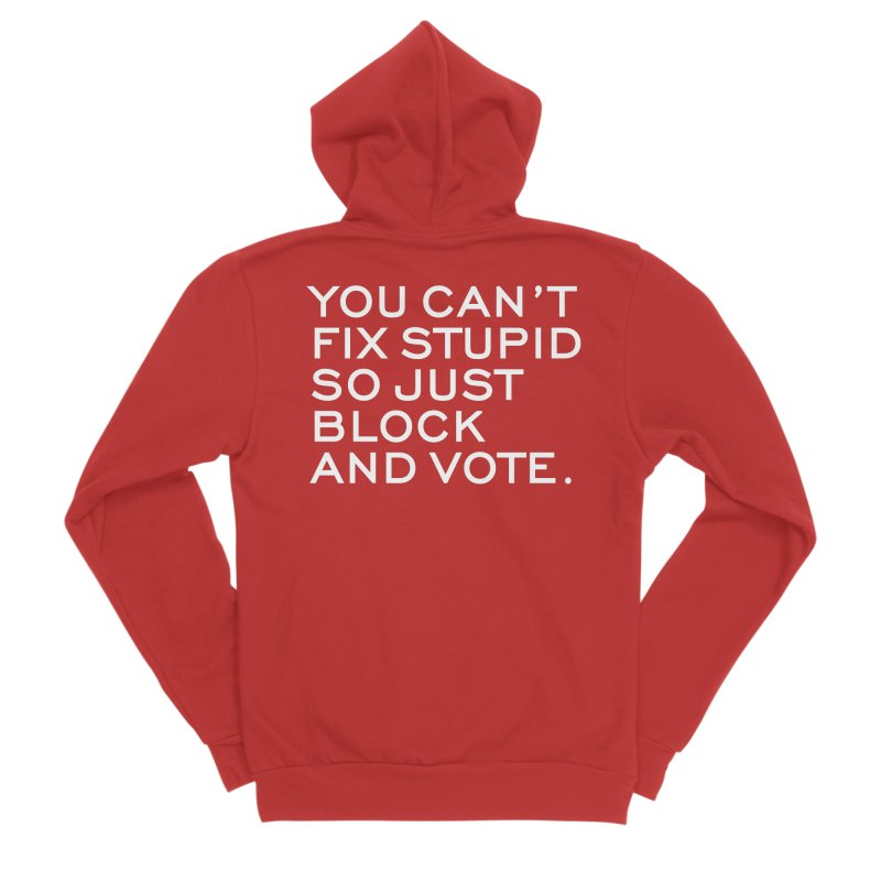 Can't Fix Stupid So Block And Vote T-shirt Women's Sponge Fleece Zip-Up Hoody by Tee Panic T-Shirt Shop by Muzehack