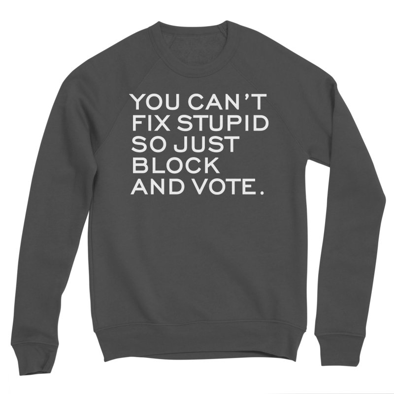 Can't Fix Stupid So Block And Vote T-shirt Men's Sponge Fleece Sweatshirt by Tee Panic T-Shirt Shop by Muzehack