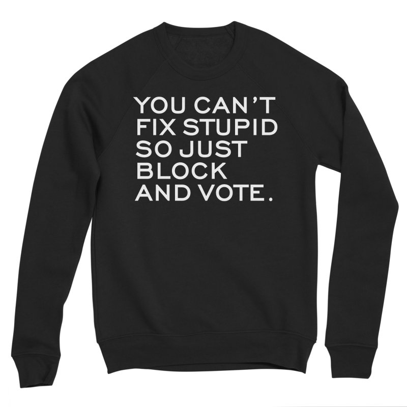 Can't Fix Stupid So Block And Vote T-shirt Women's Sponge Fleece Sweatshirt by Tee Panic T-Shirt Shop by Muzehack