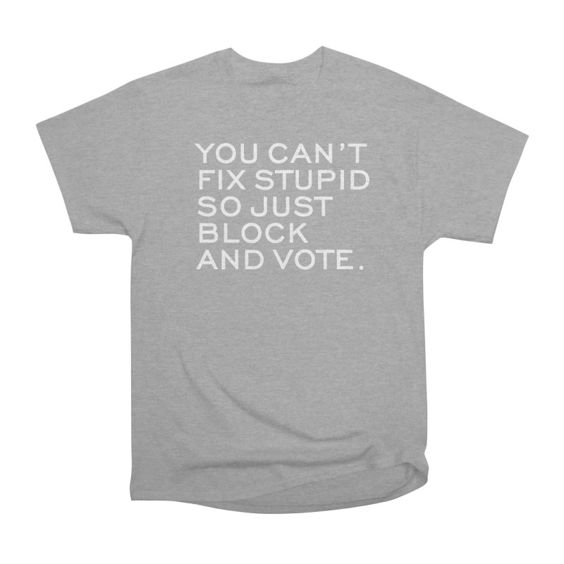 Can't Fix Stupid So Block And Vote T-shirt Women's Heavyweight Unisex T-Shirt by Tee Panic T-Shirt Shop by Muzehack