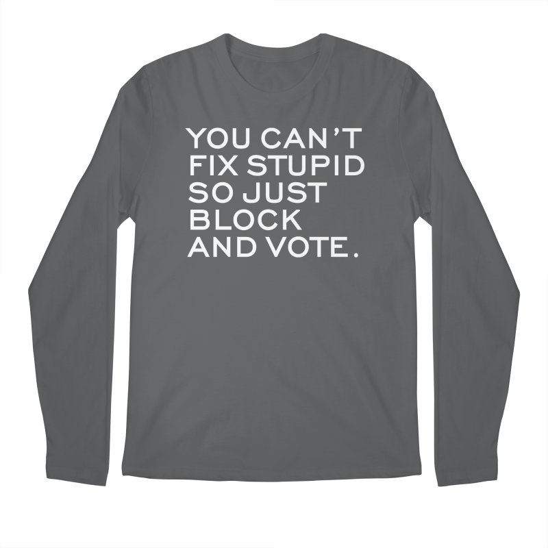 Can't Fix Stupid So Block And Vote T-shirt Men's Regular Longsleeve T-Shirt by Tee Panic T-Shirt Shop by Muzehack