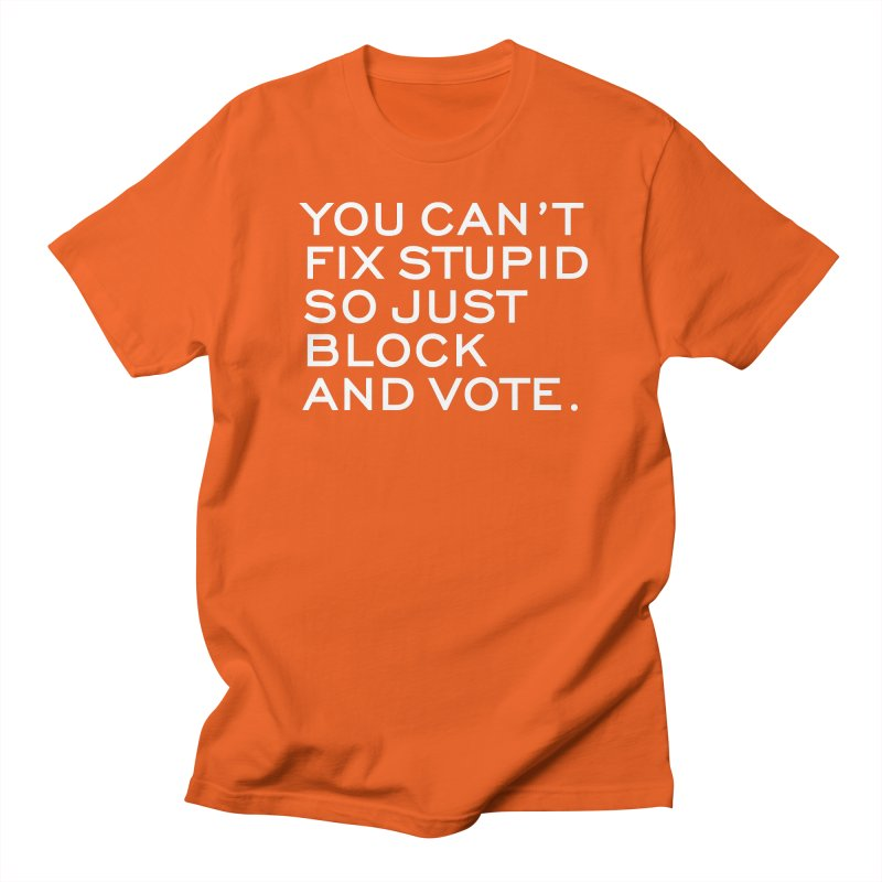 Can't Fix Stupid So Block And Vote T-shirt Women's Regular Unisex T-Shirt by Tee Panic T-Shirt Shop by Muzehack