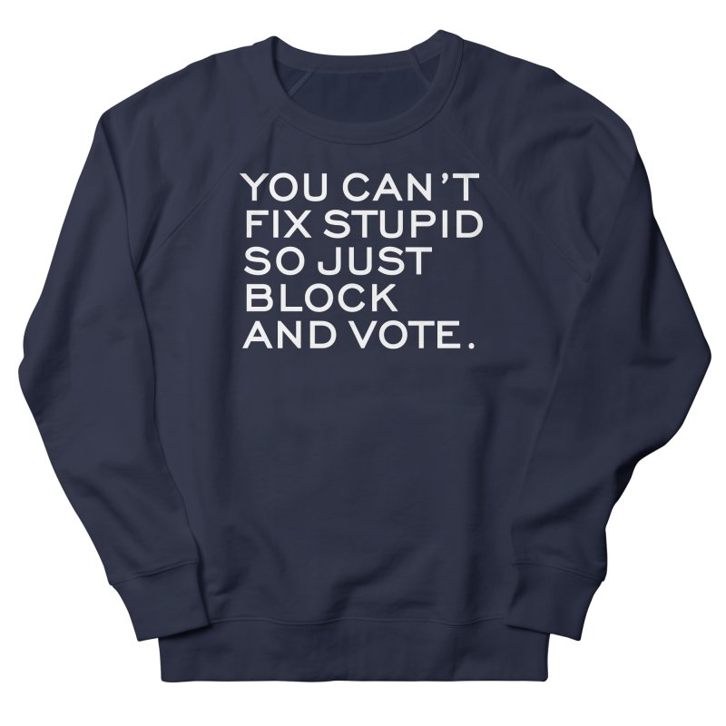 Can't Fix Stupid So Block And Vote T-shirt Women's French Terry Sweatshirt by Tee Panic T-Shirt Shop by Muzehack