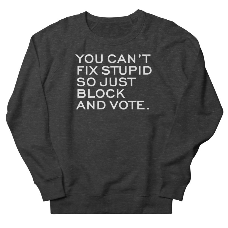 Can't Fix Stupid So Block And Vote T-shirt Men's French Terry Sweatshirt by Tee Panic T-Shirt Shop by Muzehack