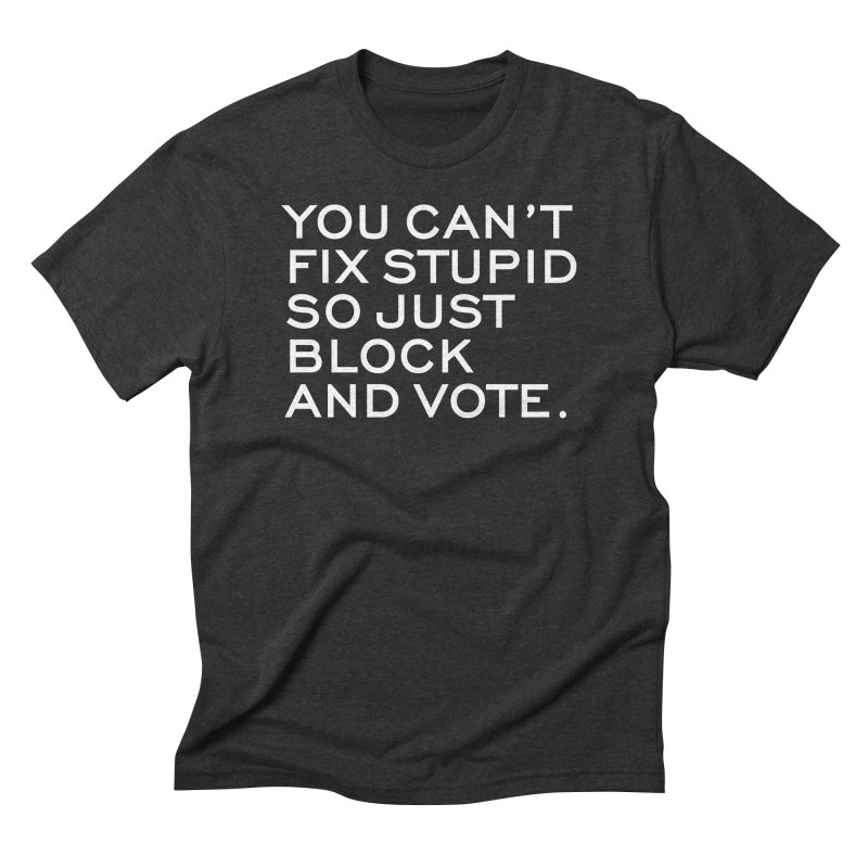 Can't Fix Stupid So Block And Vote T-shirt Men's Triblend T-Shirt by Tee Panic T-Shirt Shop by Muzehack