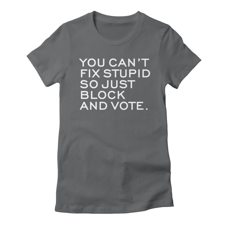 Can't Fix Stupid So Block And Vote T-shirt Women's Fitted T-Shirt by Tee Panic T-Shirt Shop by Muzehack