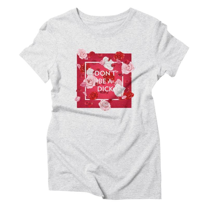 Don't be a dick Women's Triblend T-Shirt by Tentimeskarma