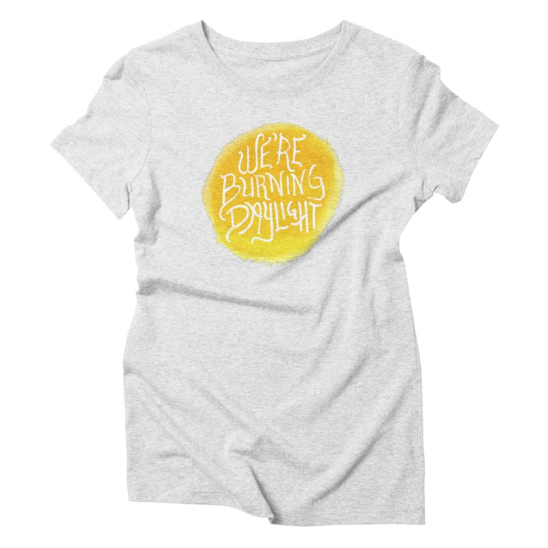 We're Burning Daylight Women's T-Shirt by Tequila Sunday