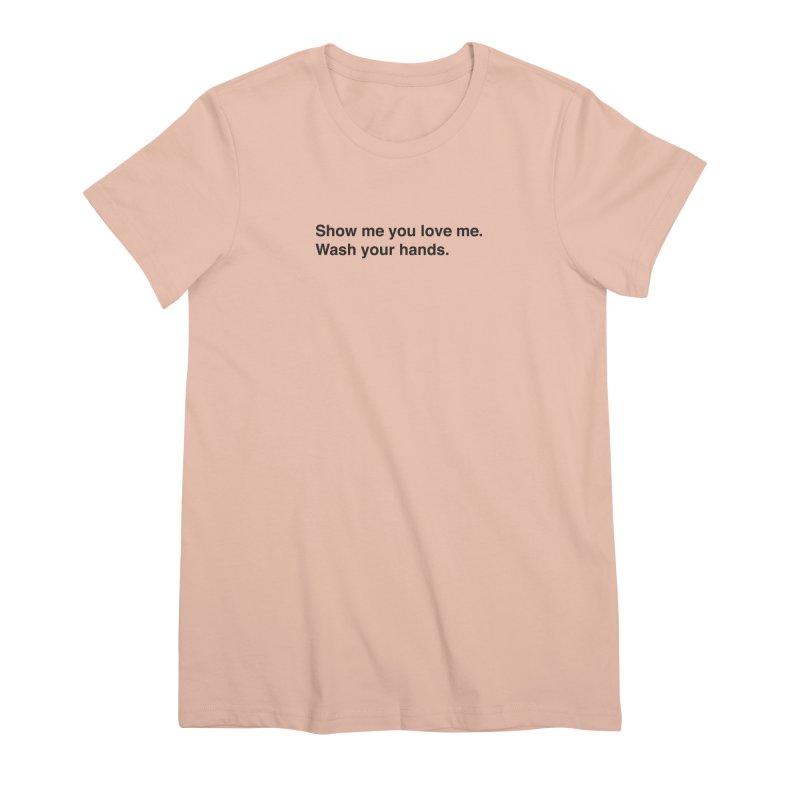 Show Me You Love Me - Wash Your Hands Women's Premium T-Shirt by thatssotampa's Artist Shop