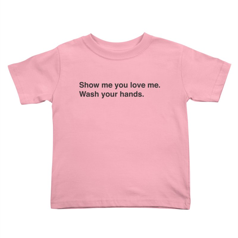 Show Me You Love Me - Wash Your Hands Kids Toddler T-Shirt by thatssotampa's Artist Shop