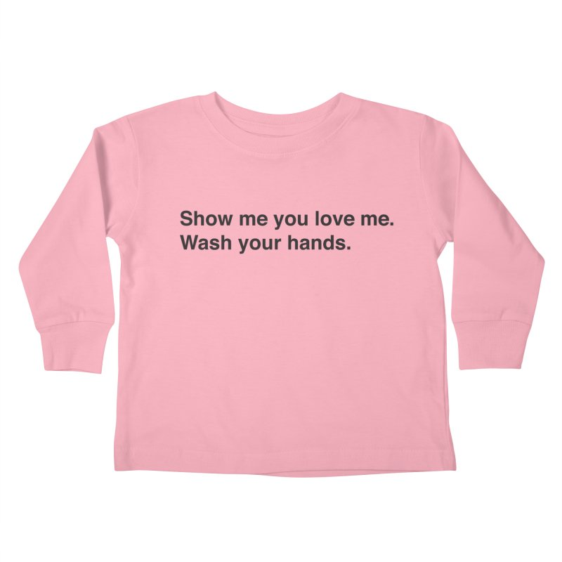 Show Me You Love Me - Wash Your Hands Kids Toddler Longsleeve T-Shirt by thatssotampa's Artist Shop