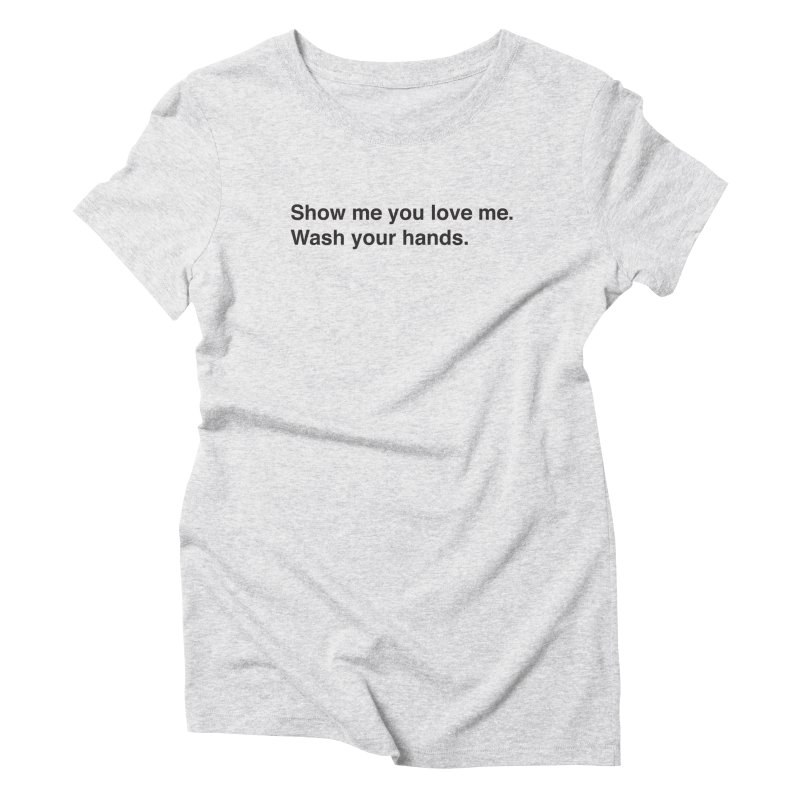 Show Me You Love Me - Wash Your Hands Women's Triblend T-Shirt by thatssotampa's Artist Shop