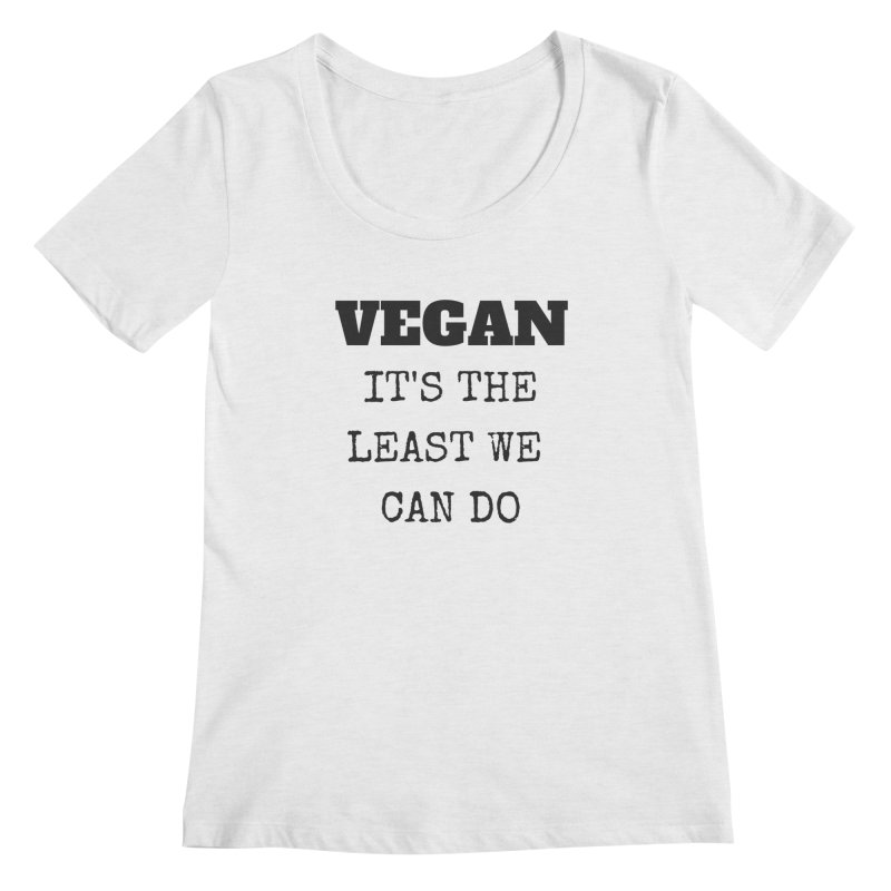 VEGAN IT'S THE LEAST WE CAN DO [Style 4] (Black Font) Women's Regular Scoop Neck by That Vegan Couple's Shop