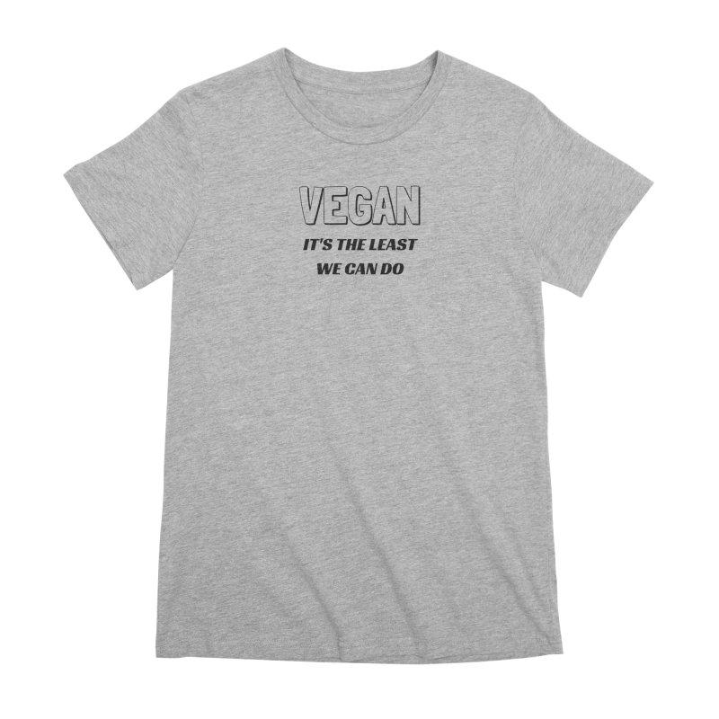VEGAN IT'S THE LEAST WE CAN DO [Style 5] (Black Font) Women's Premium T-Shirt by That Vegan Couple's Shop