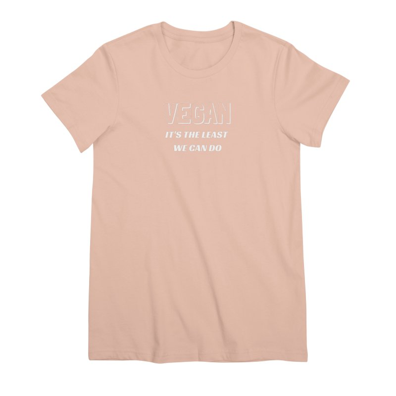 VEGAN IT'S THE LEAST WE CAN DO [Style 5] (White Font) Women's Premium T-Shirt by That Vegan Couple's Shop
