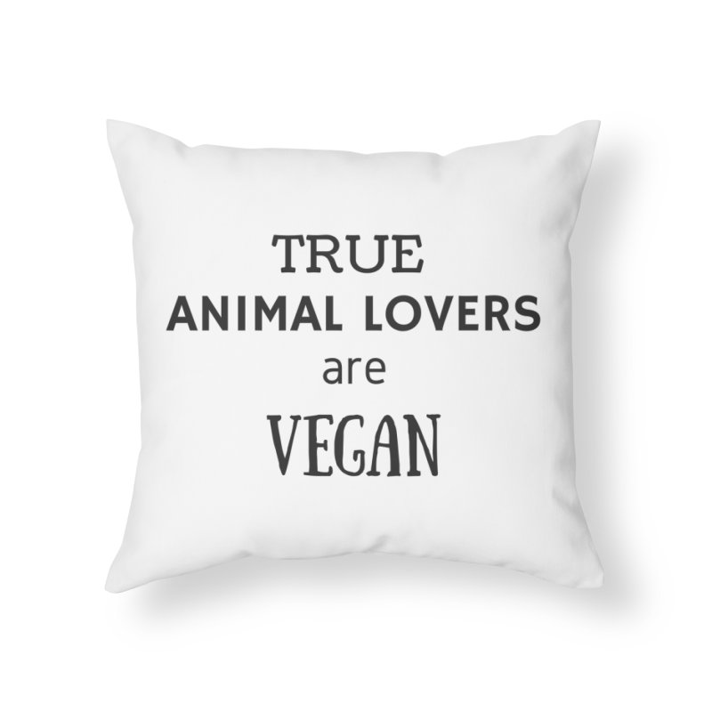 TRUE ANIMAL LOVERS ARE VEGAN [Style 2] (Black Font) Home Throw Pillow by That Vegan Couple's Shop
