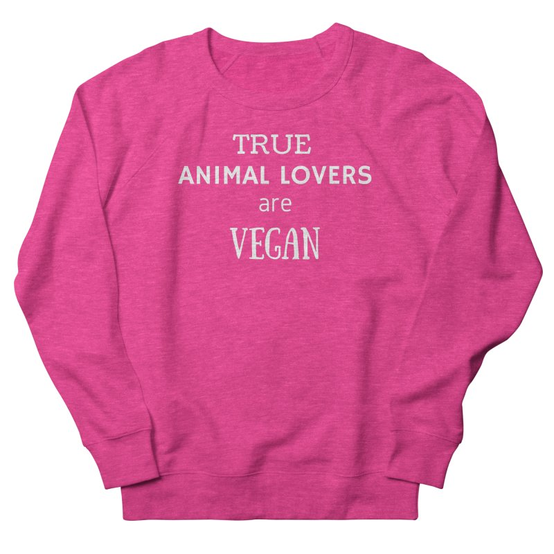 TRUE ANIMAL LOVERS ARE VEGAN [Style 2] (White Font) Women's French Terry Sweatshirt by That Vegan Couple's Shop
