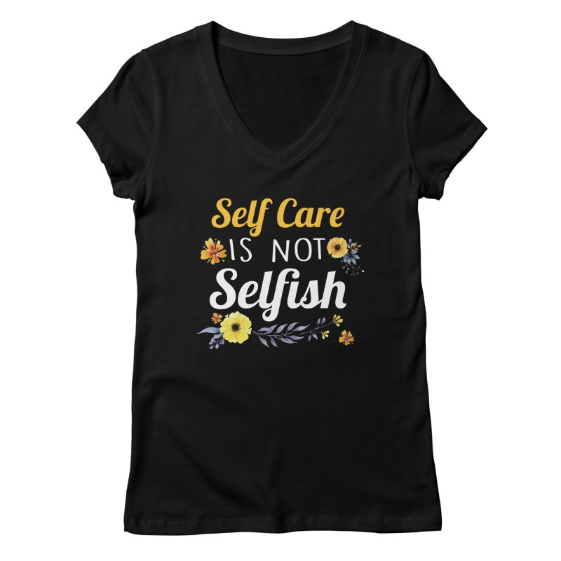 Self Care Is Not Selfish Women's V-Neck by theawkwardmind's Artist Shop