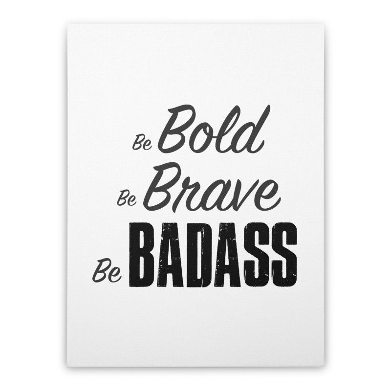Be Bold Be Brave Be BADASS Home Stretched Canvas by The Badass Army Shop