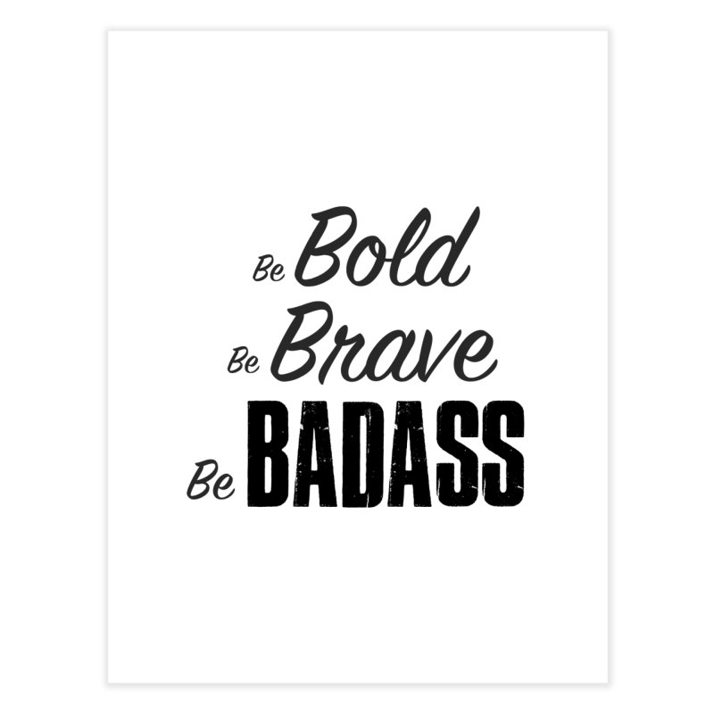 Be Bold Be Brave Be BADASS Home Fine Art Print by The Badass Army Shop