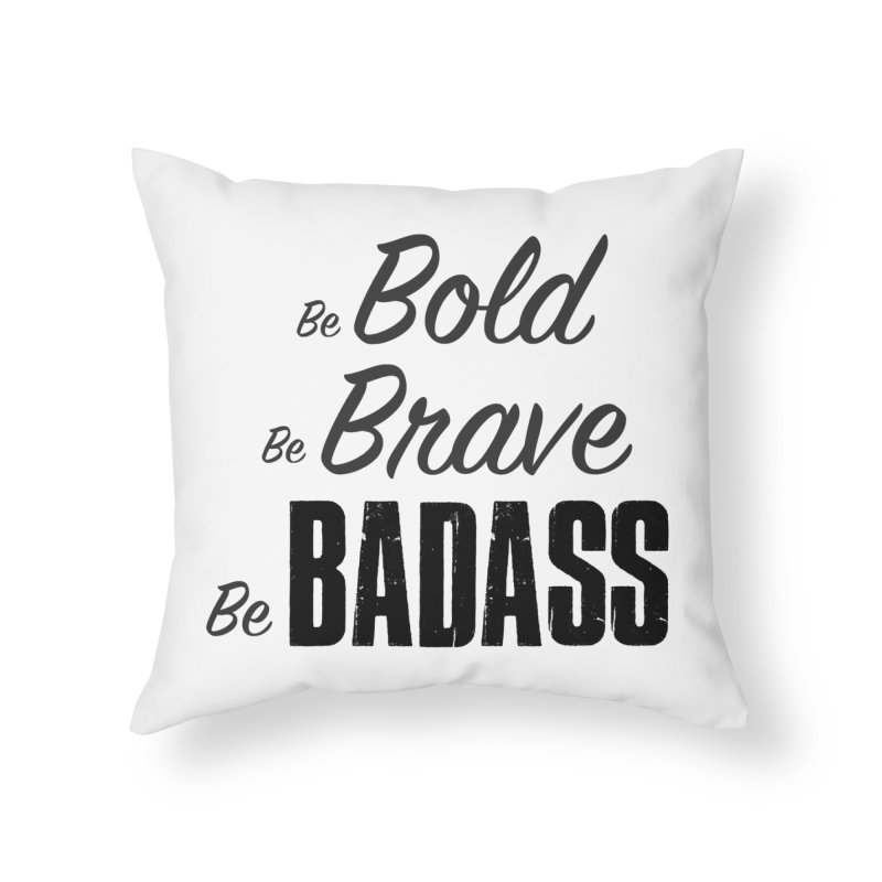Be Bold Be Brave Be BADASS Home Throw Pillow by The Badass Army Shop