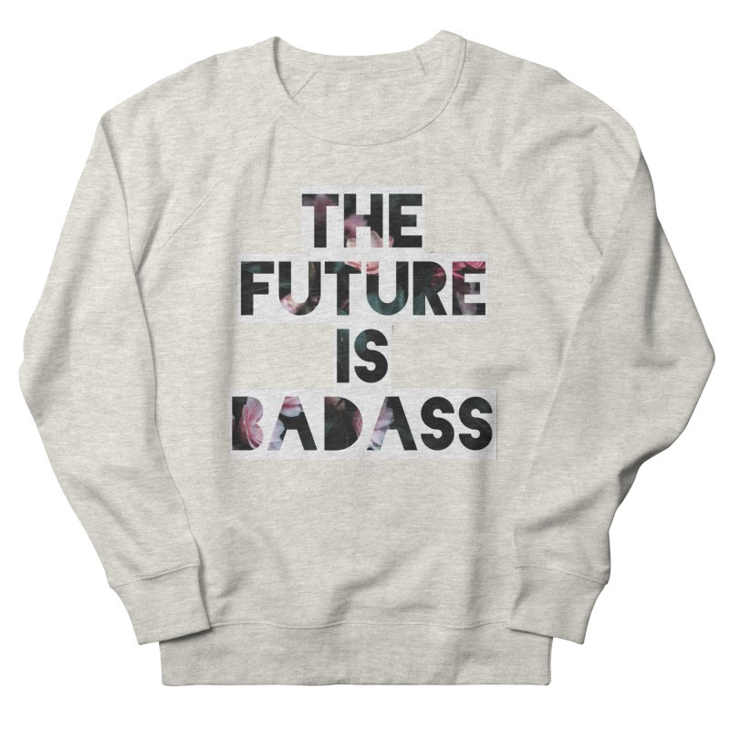The Future Is Badass Women's French Terry Sweatshirt by The Badass Army Shop
