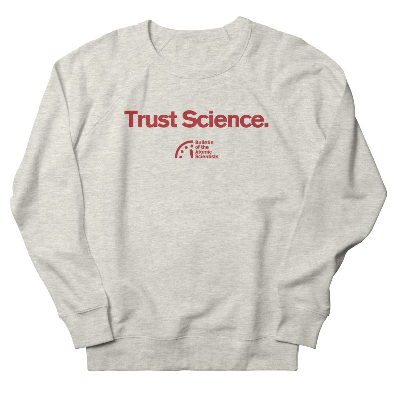 Trust Science. Women's Sweatshirt by Bulletin of the Atomic Scientists' Artist Shop