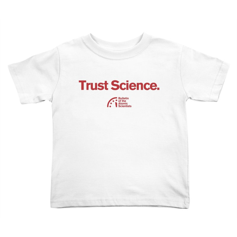 Trust Science. Kids Toddler T-Shirt by Bulletin of the Atomic Scientists' Artist Shop