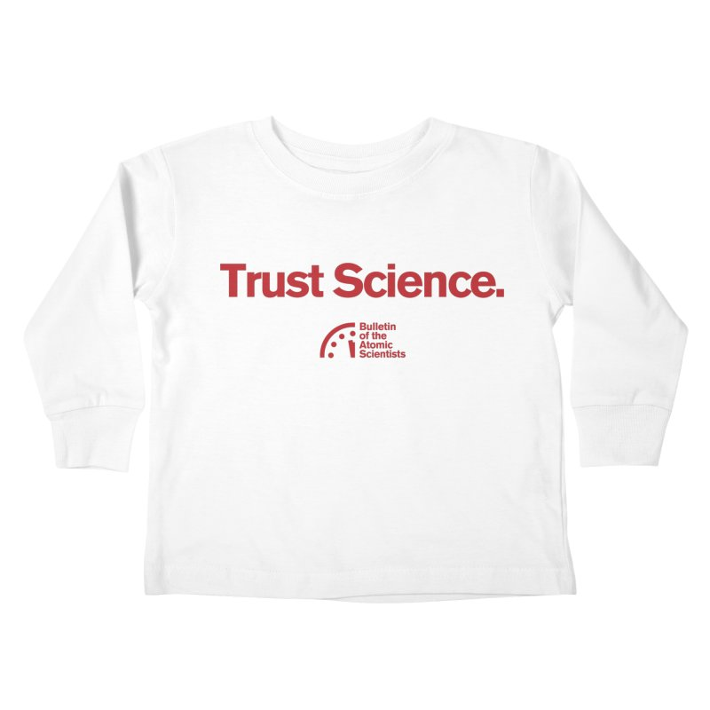 Trust Science. Kids Toddler Longsleeve T-Shirt by Bulletin of the Atomic Scientists' Artist Shop