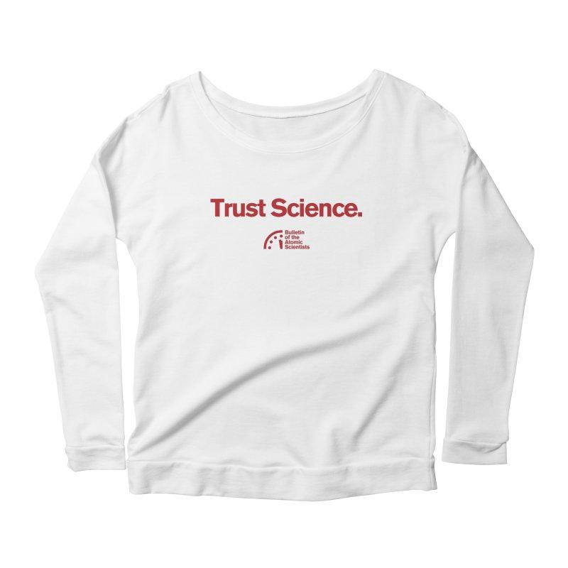 Trust Science. Women's Longsleeve T-Shirt by Bulletin of the Atomic Scientists' Artist Shop