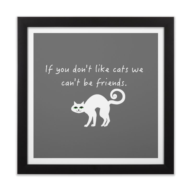Don't Like Cats, We Can't Be Friends Home Framed Fine Art Print by The Catnip Times Swag Shop