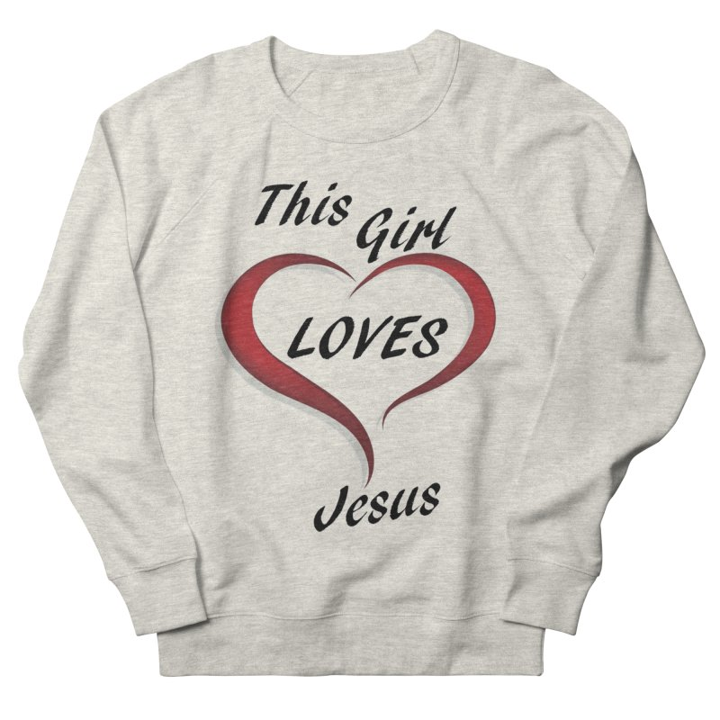 Girl loves Jesus Women's French Terry Sweatshirt by theclearword's Artist Shop