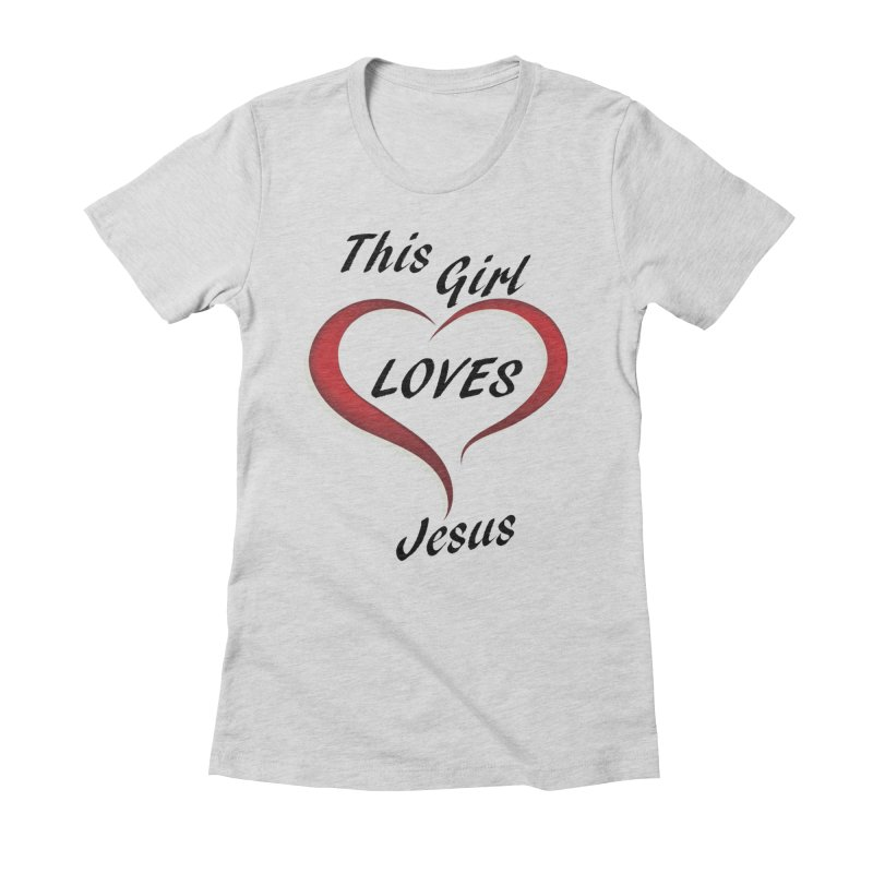 Girl loves Jesus Women's Fitted T-Shirt by theclearword's Artist Shop