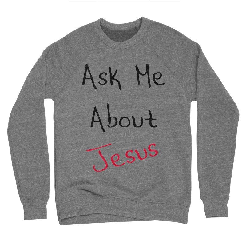 Ask about Jesus Women's Sponge Fleece Sweatshirt by theclearword's Artist Shop